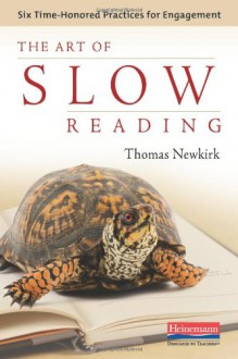 The Art of Slow Reading: Six Time-Honored Practices for Engagement - Thomas Newkirk