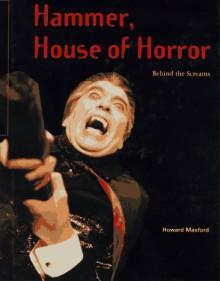 Hammer, House of Horror: Behind the Screams - Howard Maxford