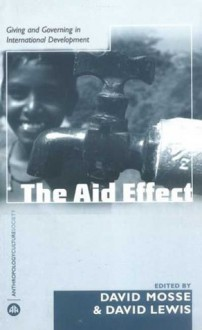The Aid Effect: Ethnographies of Development Practice and Neo-liberal Reform - David Mosse, David Lewis