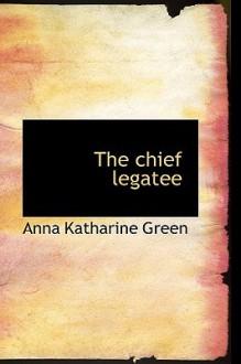 The Chief Legatee - Anna Katharine Green