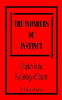 The Wonders of Instinct: Chapters in the Psychology of Insects - Jean-Henri Fabre