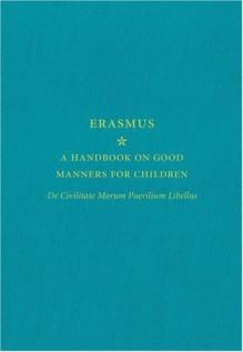 A Handbook on Good Manners for Children: De Civilitate Morum Puerilium Libellus - Desiderius Erasmus