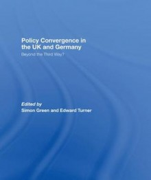Policy Convergence in the UK and Germany: Beyond the Third Way? - Simon Green, Edward Turner