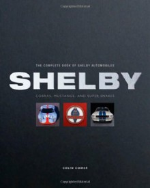 The Complete Book of Shelby Automobiles: Cobras, Mustangs, and Super Snakes - Colin Comer