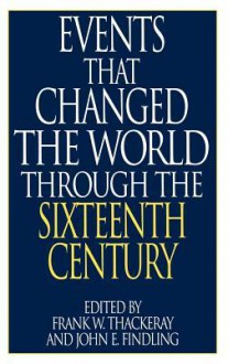 Events That Changed the World Through the Sixteenth Century - John E. Findling, Frank W. Thackeray
