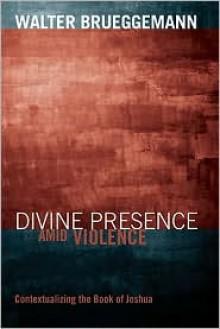 Divine Presence amid Violence: Contextualizing the Book of Joshua - Walter Brueggemann