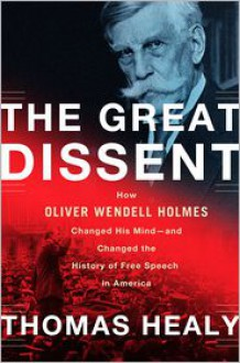 The Great Dissent: How Oliver Wendell Holmes Changed His Mind--and Changed the History of Free Speech in America - Thomas Healy