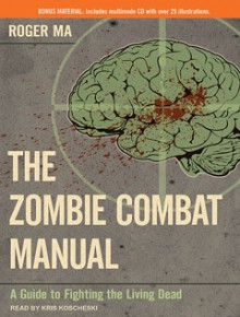 The Zombie Combat Manual: A Guide to Fighting the Living Dead - Roger Ma