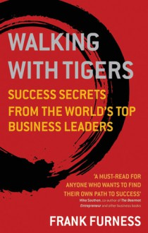 Walking with Tigers: Success Secrets from the World's Top Business Leaders - Frank Furness