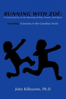 Running with Zoe: A Conversation on the Meaning of Play, Games, and Sport: Including: A Journey to the Canadian Arctic - John Kilbourne