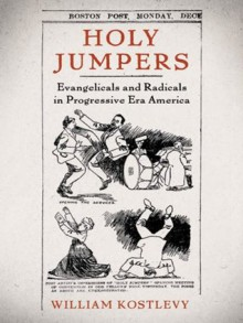 Holy Jumpers: Evangelicals and Radicals in Progressive Era America (Religion in America) - William Kostlevy