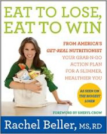Eat to Lose, Eat to Win: Your Grab-n-Go Action Plan for a Slimmer, Healthier You - Rachel Beller