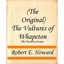 (The Original) The Vultures of Whapeton (The Western Stories) - Robert E. Howard