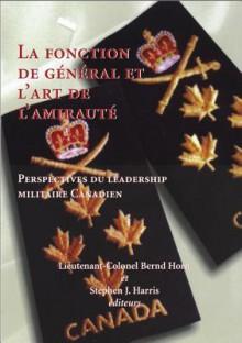La Fonction de General Et L'Art de L'Amiraute - Bernd Horn, Stephen Harris
