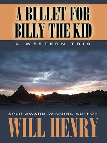 A Bullet for Billy the Kid: A Western Trio - Will Henry
