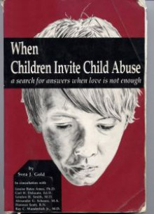 When Children Invite Child Abuse: A Search for Answers When Love Is Not Enough - Svea J. Gold