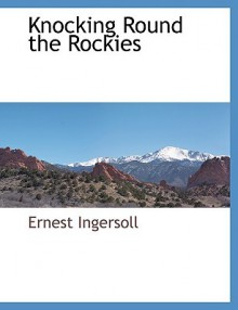 Knocking Round the Rockies - Ernest Ingersoll