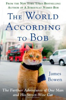 The World According to Bob: The Further Adventures of One Man and His Streetwise Cat - James Bowen