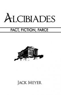 Alcibiades: Fact, Fiction, Farce - Jack Meyer