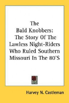 The Bald Knobbers: The Story of the Lawless Night-Riders Who Ruled Southern Missouri in the 80's - Harvey N. Castleman