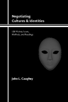 Negotiating Cultures and Identities: Life History Issues, Methods, and Readings - John L. Caughey