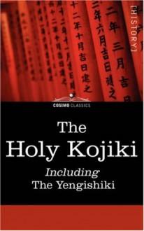 The Holy Kojiki -- Including, The Yengishiki - Anonymous, English Transla Of the Shinto Religion