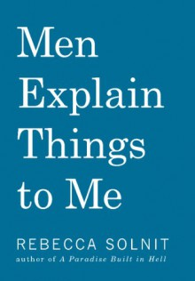 Men Explain Things to Me - Rebecca Solnit