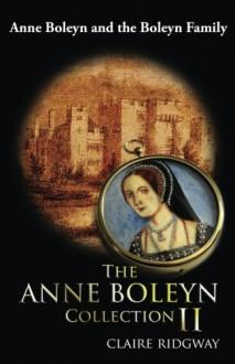 The Anne Boleyn Collection II: Anne Boleyn and the Boleyn Family - Claire Ridgway