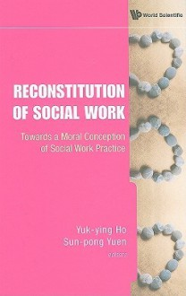 Reconstitution of Social Work: Towards a Moral Conception of Social Work Practice - Yuk-Ying Ho