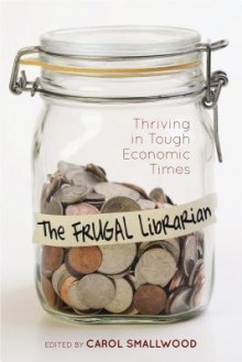 The Frugal Librarian: Thriving in Tough Economic Times - Carol Smallwood, Eileen Dumas