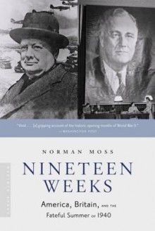 Nineteen Weeks: America, Britain, and the Fateful Summer of 1940 - Norman Moss