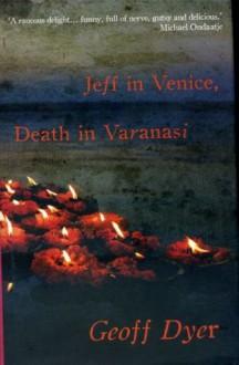 Jeff in Venice, Death in Varanasi - Geoff Dyer