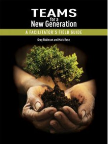 Teams for a New Generation: A Facilitator's Field Guide - Greg Robinson