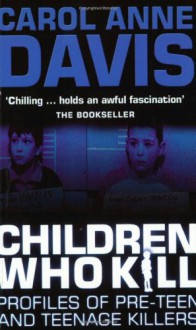 Children Who Kill: Profiles of Teen and Pre-teen Killers - Carol Anne Davis