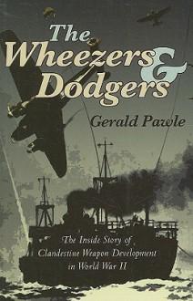 The Wheezers & Dodgers: The Inside Story of Clandestine Weapon Development in World War II - Gerald Pawle, Nevil Shute