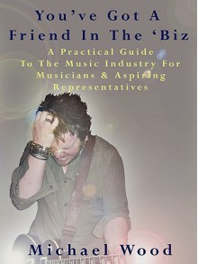 You've Got a Friend in the 'Biz: A Practical Guide to the Music Industry for Musicians & Aspiring Representatives - Michael Wood