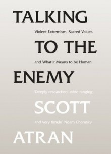 Talking to the Enemy: Violent Extremism, Sacred Values, and What it Means to Be Human - Scott Atran