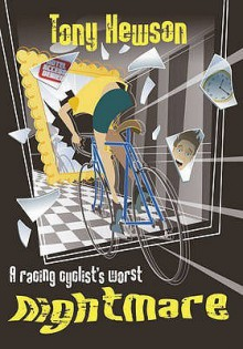 A Racing Cyclist's Worst Nightmare: And Other Stories Of The Golden Age - Tony Hewson