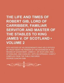 The Life and Times of Robert Gib, Lord of Carribber, Familiar Servitor and Master of the Stables of King James V., of Scotland - George Duncan Gibb