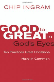 Good to Great in God's Eyes: 10 Practices Great Christians Have in Common - Chip Ingram