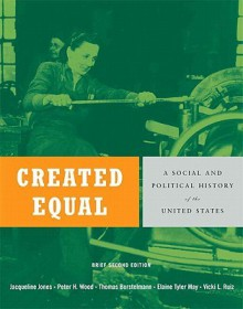 Created Equal: A Social and Political History of the United States, Single Volume Edition - Jacqueline Jones, Elaine Tyler May, Peter H. Wood