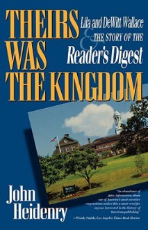 Their's Was the Kingdom: Lila & Dewitt Wallace & the Story of the Reader's Digest - John Heidenry