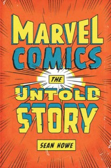 Marvel Comics: The Untold Story - Sean Howe