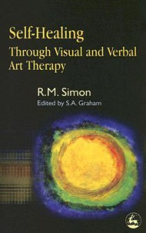 Self-Healing Through Visual and Verbal Art Therapy - R.M. Simon