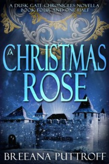 A Christmas Rose: A Dusk Gate Chronicles Novella (The Dusk Gate Chronicles) - Breeana Puttroff