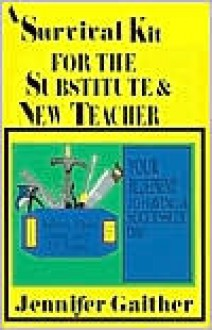 A Survival Kit for the Substitute & New Teacher: Your Blueprint to Having a Successful Day - Jennifer Gaither