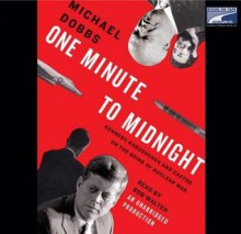 One Minute to Midnight: Kennedy, Khrushchev, and Castro on the Brink of Nuclear War - Michael Dobbs