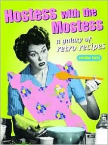 Hostess with the Mostest: A Galaxy of Retro Recipes - Caroline Barty