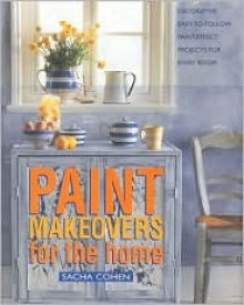 Paint Makeovers for the Home: Decorative, Easy-To-Follow Paint-Effect Projects for Every Room - Sacha Cohen