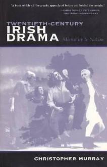 Twentieth-Century Irish Drama: Mirror Up to Nation - Christopher Murray